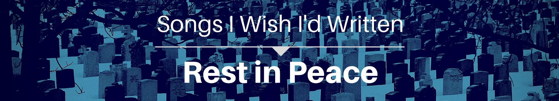 Songs I Wish I'd Written: Rest In Peace